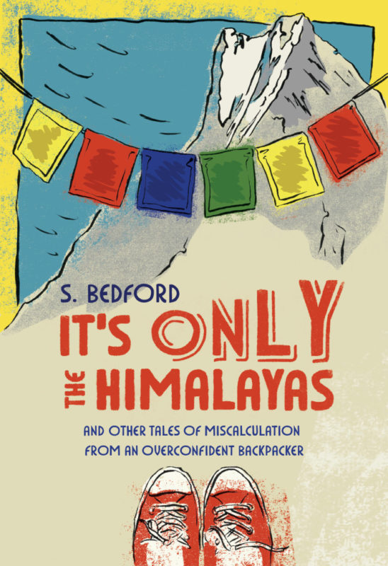 """It's Only the Himalayas and Other Tales of Miscalculation from an Overconfident Backpacker""."